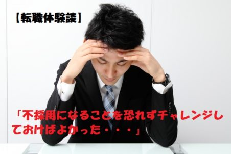 【転職体験談】不採用を恐れる気持ちがチャンスを逃してしまい・・・
