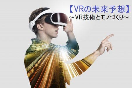 VRでモノづくりはどう変わる?VR技術の動向と未来予想